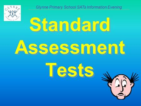 Standard Assessment Tests Glynne Primary School SATs Information Evening.