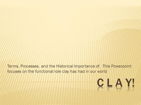 Terms, Processes, and the Historical Importance of. This Powerpoint focuses on the functional role clay has had in our world.