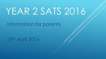 YEAR 2 SATS 2016 Information for parents 18 th April 2016.