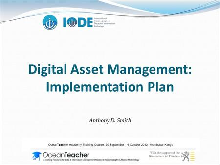 Digital Asset Management: Implementation Plan Anthony D. Smith Ocean Teacher Academy Training Course, 30 September - 4 October 2013, Mombasa, Kenya.