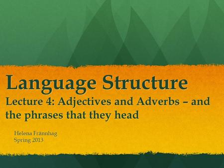 Language Structure Lecture 4: Adjectives and Adverbs – and the phrases that they head Helena Frännhag Spring 2013.