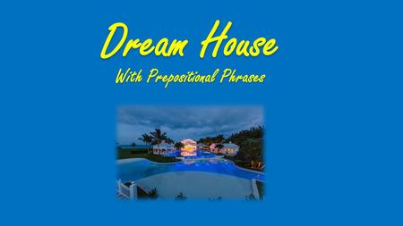 Dream House With Prepositional Phrases. COMMON PREPOSITIONS aboard about above according to across after against along among around at because of before.