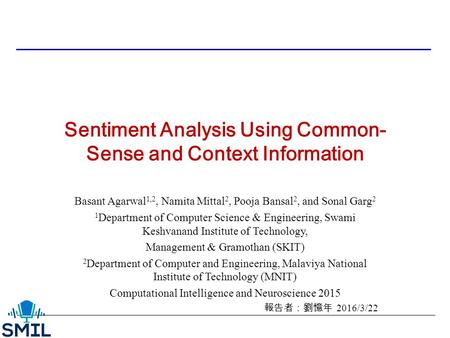 Sentiment Analysis Using Common- Sense and Context Information Basant Agarwal 1,2, Namita Mittal 2, Pooja Bansal 2, and Sonal Garg 2 1 Department of Computer.