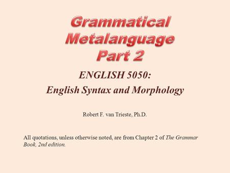 ENGLISH 5050: English Syntax and Morphology All quotations, unless otherwise noted, are from Chapter 2 of The Grammar Book, 2nd edition. Robert F. van.