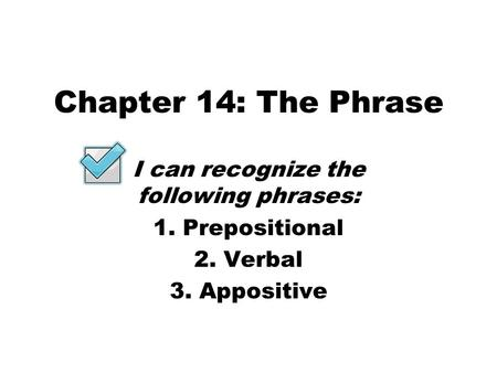 Chapter 14: The Phrase I can recognize the following phrases: 1. Prepositional 2. Verbal 3. Appositive.