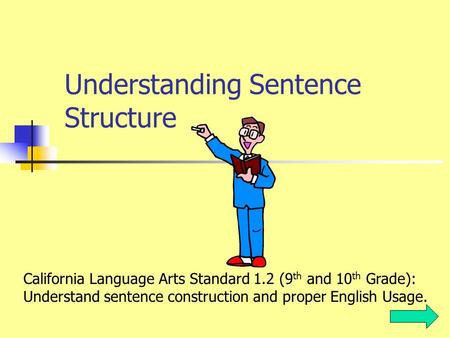 Understanding Sentence Structure California Language Arts Standard 1.2 (9 th and 10 th Grade): Understand sentence construction and proper English Usage.