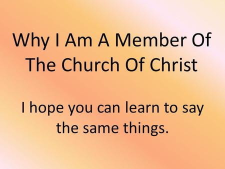 Why I Am A Member Of The Church Of Christ I hope you can learn to say the same things.