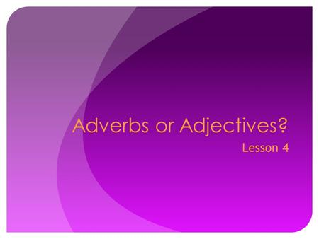 Adverbs or Adjectives? Lesson 4. Lesson 4 –Adverbs or Adjectives? Some words can be used both as adjectives and as adverbs. Remember: An adjective modifies.