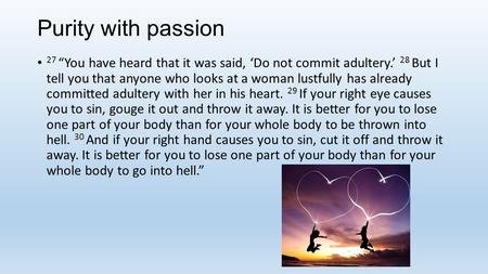 "Purity with passion 27 ""You have heard that it was said, 'Do not commit adultery.' 28 But I tell you that anyone who looks at a woman lustfully has already."