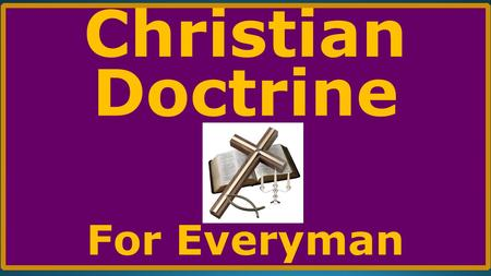 Christian Doctrine For Everyman. LAST WEEK In our last session, we completed Part VII, THE DOCTRINE OF THE CHRISTIAN LIFE. In those studies will examined: