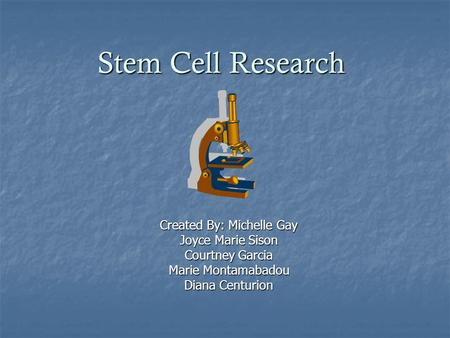 Stem Cell Research Created By: Michelle Gay Joyce Marie Sison Courtney Garcia Marie Montamabadou Diana Centurion.