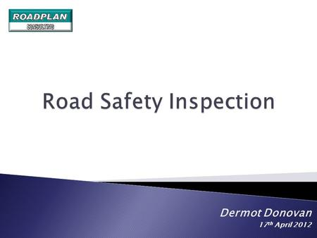 Dermot Donovan 17 th April 2012.  Road Safety Inspection is an ordinary periodical verification of the characteristics and defects of a road that require.