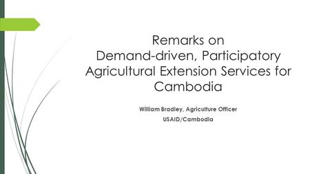 Remarks on Demand-driven, Participatory Agricultural Extension Services for Cambodia William Bradley, Agriculture Officer USAID/Cambodia.