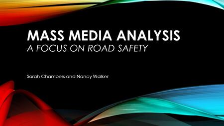 MASS MEDIA ANALYSIS A FOCUS ON ROAD SAFETY Sarah Chambers and Nancy Walker.