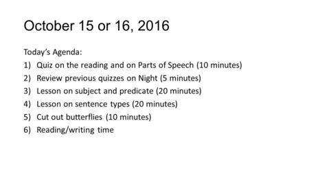 October 15 or 16, 2016 Today's Agenda: 1)Quiz on the reading and on Parts of Speech (10 minutes) 2)Review previous quizzes on Night (5 minutes) 3)Lesson.