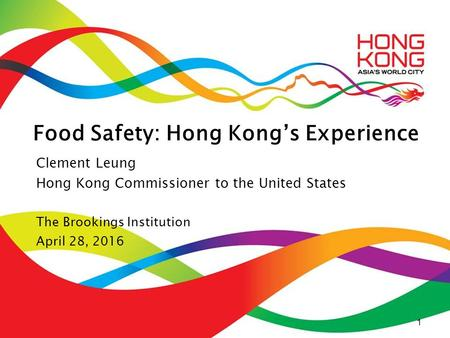 1 Food Safety: Hong Kong's Experience Clement Leung Hong Kong Commissioner to the United States The Brookings Institution April 28, 2016 1.
