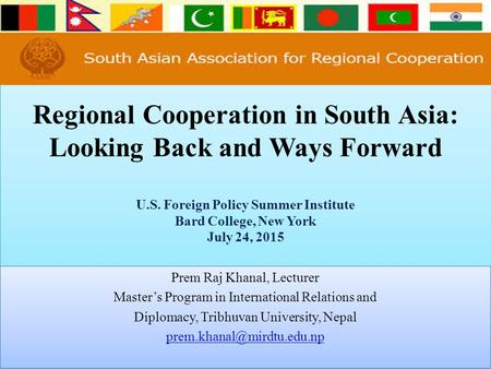 Regional Cooperation <strong>in</strong> South Asia: Looking Back and Ways Forward U.S. Foreign Policy Summer Institute Bard College, New York July 24, 2015 Prem Raj Khanal,