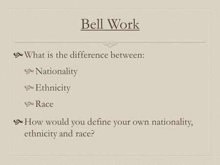 Bell Work What is the difference between: Nationality Ethnicity Race