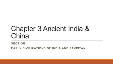 Chapter 3 Ancient India & China SECTION 1 EARLY CIVILIZATIONS OF INDIA AND PAKISTAN.