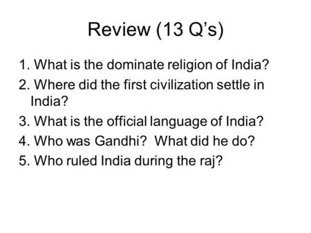 Review (13 Q's) 1. What is the dominate religion of India? 2. Where did the first civilization settle in India? 3. What is the official language of India?