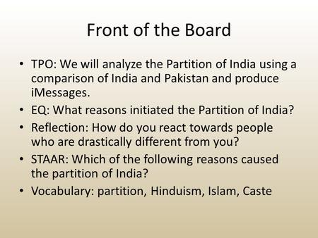 Front of the Board TPO: We will analyze the Partition of India using a comparison of India and Pakistan and produce iMessages. EQ: What reasons initiated.