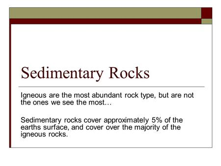 Sedimentary Rocks Igneous are the most abundant rock type, but are not the ones we see the most… Sedimentary rocks cover approximately 5% of the earths.