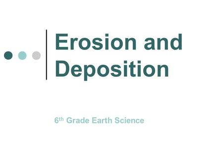 Erosion and Deposition 6 th Grade Earth Science. What is Erosion? Erosion is the movement of sediment by wind, ice, water, or gravity.