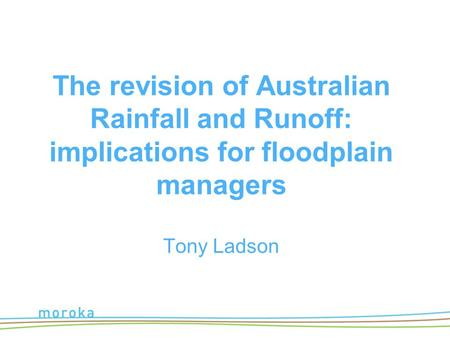 The revision of Australian Rainfall and Runoff: implications for floodplain managers Tony Ladson.