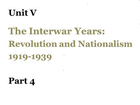 Unit V The Interwar Years: Revolution and Nationalism 1919-1939 Part 4.