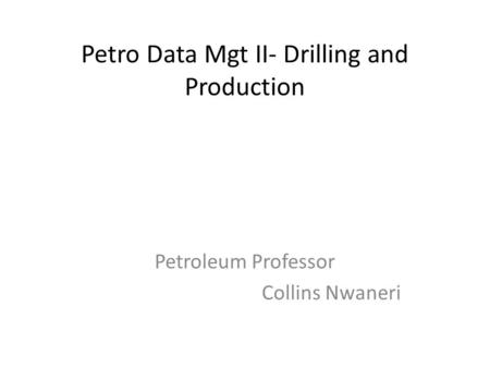 Petro Data Mgt II- Drilling and Production Petroleum Professor Collins Nwaneri.
