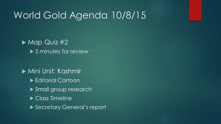 World Gold Agenda 10/8/15  Map Quiz #2  5 minutes for review  Mini Unit: Kashmir  Editorial Cartoon  Small group research  Class Timeline  Secretary.