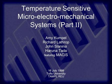 Temperature Sensitive Micro-electro-mechanical Systems (Part II ) Amy Kumpel Richard Lathrop John Slanina Haruna Tada featuring MACIS 16 July 1999 Tufts.