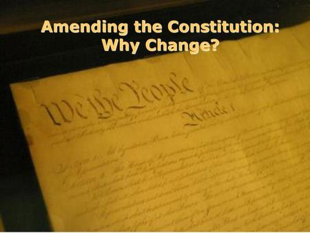 Amending the Constitution: Why Change?. The Constitution and the Amendment Process.