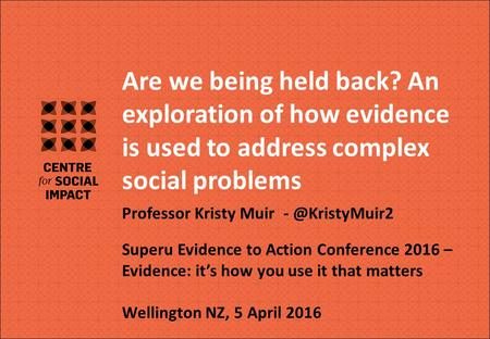 V Are we being held back? An exploration of how evidence is used to address complex social problems Professor Kristy Muir Superu Evidence.