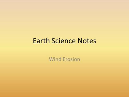 Earth Science Notes Wind Erosion. Objectives I can… Explain how wind changes the Earths surface Describe the different types of Wind Erosion Describe.