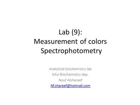 Lab (9): Measurement of colors Spectrophotometry Analytical biochemistry lab KAU-Biochemistry dep. Nouf Alshareef