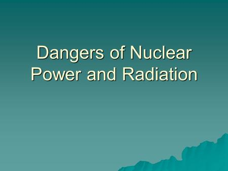 Dangers of Nuclear Power and Radiation. Cells are undamaged. Cells are damaged, repair damage and…. operate abnormally (cancer). Cells die as a result.