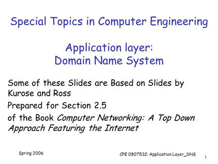 Spring 2006 CPE 0907532: Application Layer_DNS 1 Special Topics in Computer Engineering Application layer: Domain Name System Some of these Slides are.