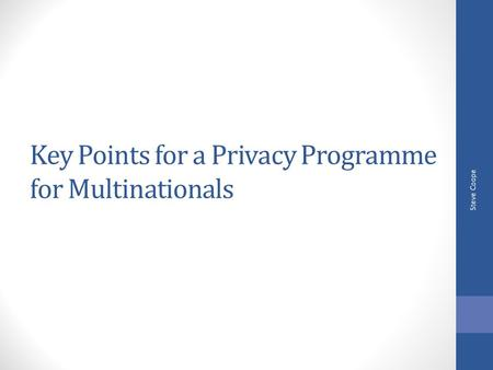 Key Points for a Privacy Programme for Multinationals Steve Coope.