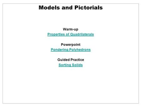 Warm-up Properties of Quadrilaterals Powerpoint Pondering Polyhedrons Guided Practice Sorting Solids Models and Pictorials.