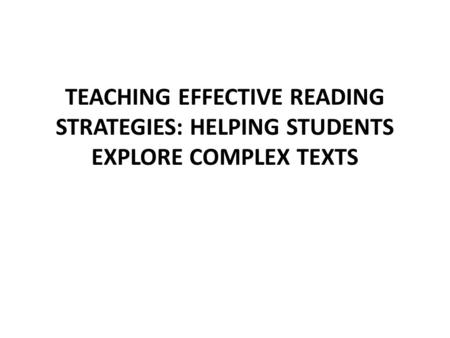 TEACHING EFFECTIVE READING STRATEGIES: HELPING STUDENTS EXPLORE COMPLEX TEXTS.