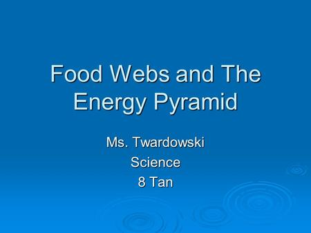 Food Webs and The Energy Pyramid Ms. Twardowski Science 8 Tan.