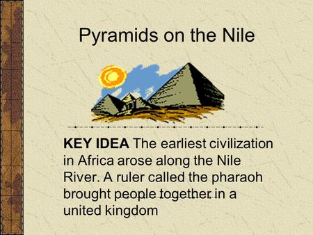 Pyramids on the Nile KEY IDEA The earliest civilization in Africa arose along the Nile River. A ruler called the pharaoh brought people together in a united.
