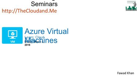 Bellevue College Cloud Seminars Learn: Cloud services  Friday, March 4, 2016 Azure Virtual Machines Fawad Khan.