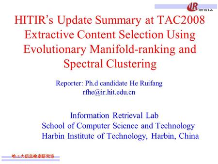 哈工大信息检索研究室 HITIR ' s Update Summary at TAC2008 Extractive Content Selection Using Evolutionary Manifold-ranking and Spectral Clustering Reporter: Ph.d.