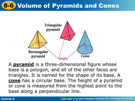 Insert Lesson Title Here Course 3 8-6 Volume of Pyramids and Cones A pyramid is a three-dimensional figure whose base is a polygon, and all of the other.