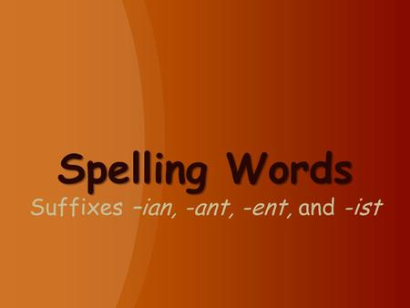 Spelling Words Spelling Words Suffixes –ian, -ant, -ent, and -ist.