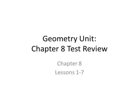 Geometry Unit: Chapter 8 Test Review Chapter 8 Lessons 1-7.