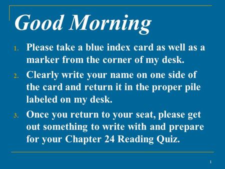 Good Morning 1. Please take a blue index card as well as a marker from the corner of my desk. 2. Clearly write your name on one side of the card and return.