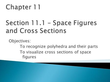 Objectives: To recognize polyhedra and their parts To visualize cross sections of space figures.